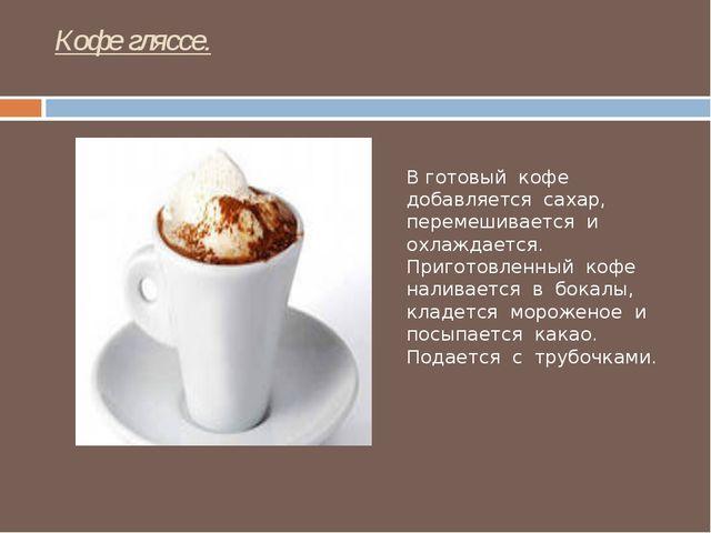 Кофе гляссе. В готовый кофе добавляется сахар, перемешивается и охлаждается....