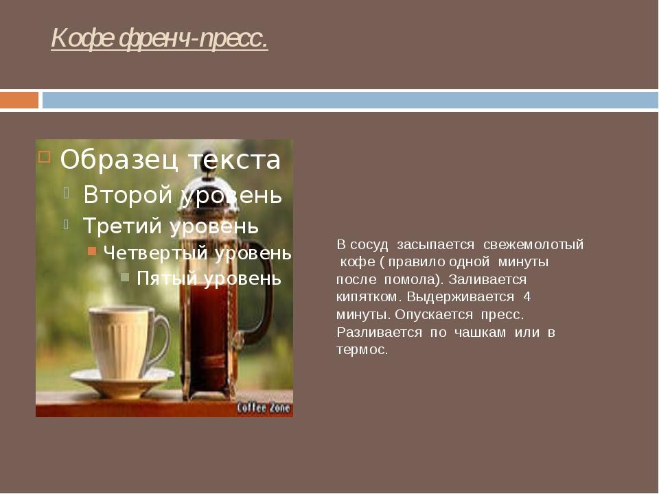 Кофе френч-пресс. В сосуд засыпается свежемолотый кофе ( правило одной минуты...