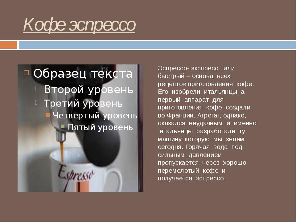 Кофе эспрессо Эспрессо- экспресс , или быстрый – основа всех рецептов пригото...