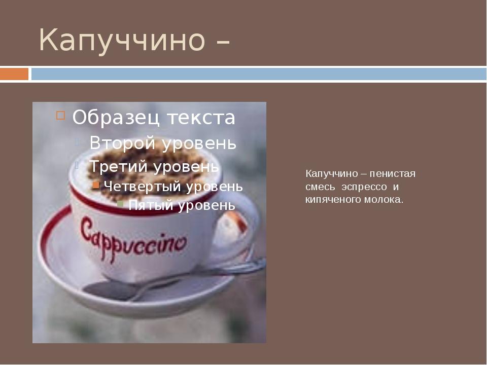 Капуччино – Капуччино – пенистая смесь эспрессо и кипяченого молока.
