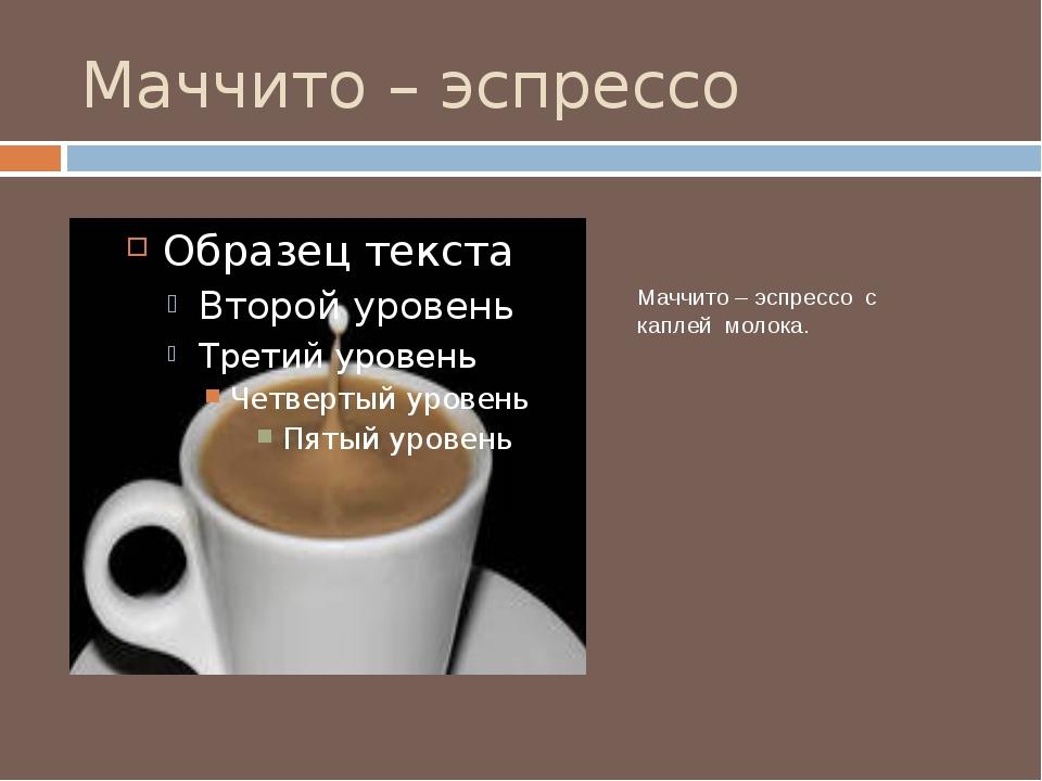Маччито – эспрессо Маччито – эспрессо с каплей молока.