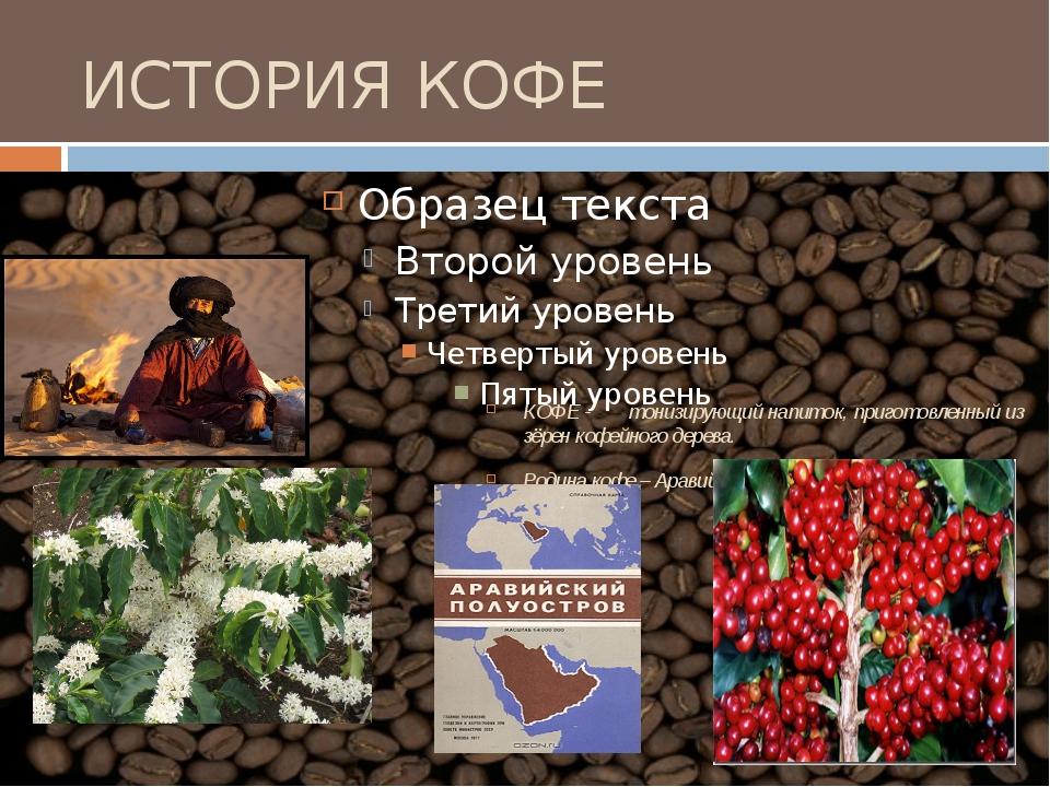 ИСТОРИЯ КОФЕ КОФЕ - тонизирующий напиток, приготовленный из зёрен кофейного...