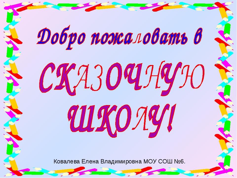 Ковалева Елена Владимировна МОУ СОШ №6.