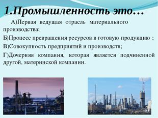 1.Промышленность это… А)Первая ведущая отрасль материального производства; Б)
