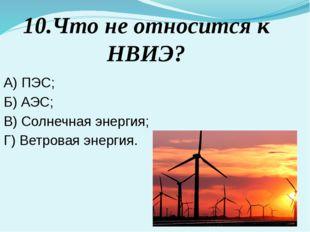 10.Что не относится к НВИЭ? A) ПЭС; Б) АЭС; В) Солнечная энергия; Г) Ветровая