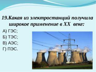 19.Какая из электростанций получила широкое применение в XX веке: А) ГЭС; Б)