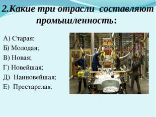 2.Какие три отрасли составляют промышленность: А) Старая; Б) Молодая; В) Нова