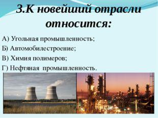 3.К новейший отрасли относится: А) Угольная промышленность; Б) Автомобилестро