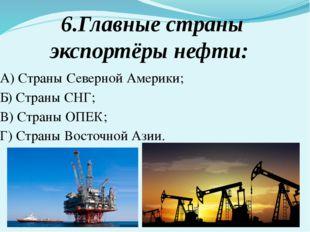 6.Главные страны экспортёры нефти: А) Страны Северной Америки; Б) Страны СНГ;
