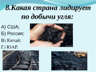 8.Какая страна лидирует по добычи угля: А) США; Б) Россия; В) Китай; Г) ЮАР.