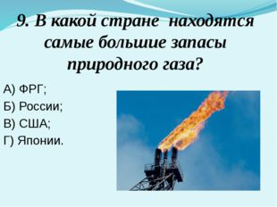 9. В какой стране находятся самые большие запасы природного газа? А) ФРГ; Б)