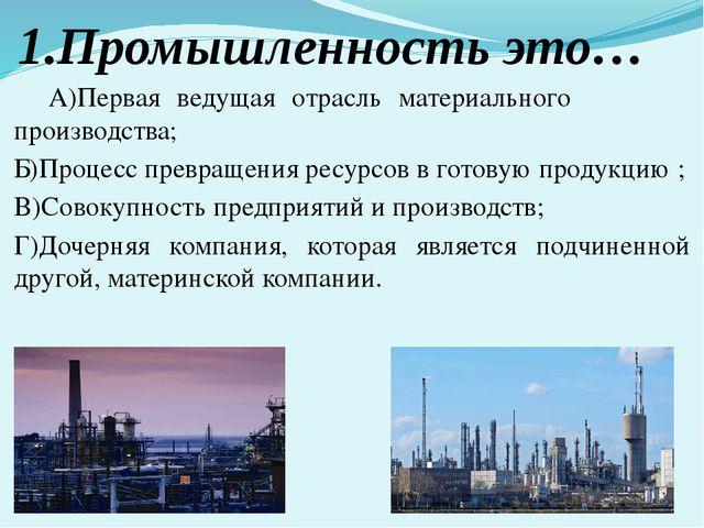 1.Промышленность это… А)Первая ведущая отрасль материального производства; Б)...