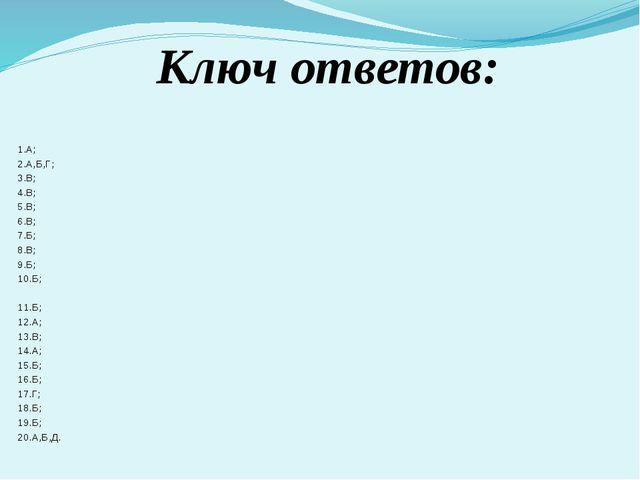 Ключ ответов: 1.А; 2.А,Б,Г; 3.В; 4.В; 5.В; 6.В; 7.Б; 8.В; 9.Б; 10.Б; 11.Б; 12...