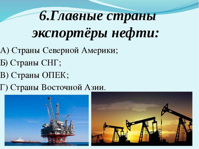 6.Главные страны экспортёры нефти: А) Страны Северной Америки; Б) Страны СНГ;...