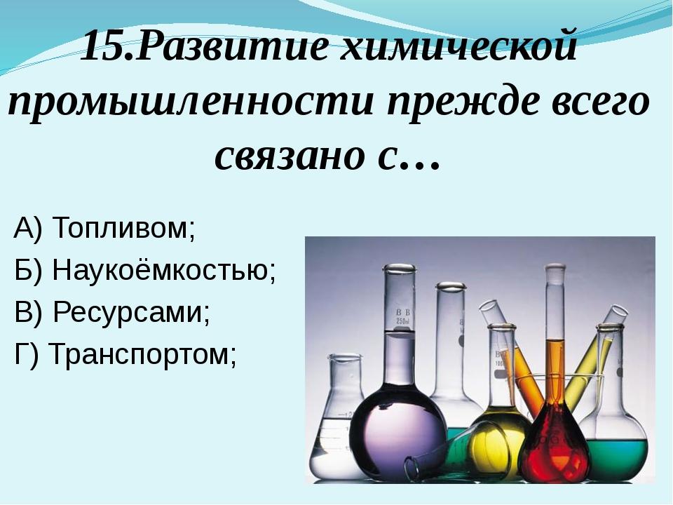 15.Развитие химической промышленности прежде всего связано с… А) Топливом; Б)...