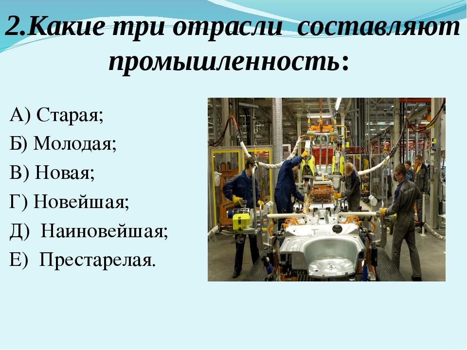 2.Какие три отрасли составляют промышленность: А) Старая; Б) Молодая; В) Нова...