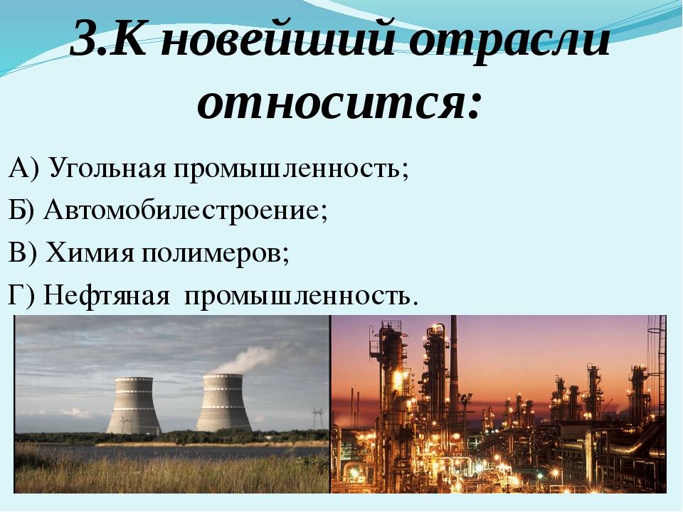 3.К новейший отрасли относится: А) Угольная промышленность; Б) Автомобилестро...