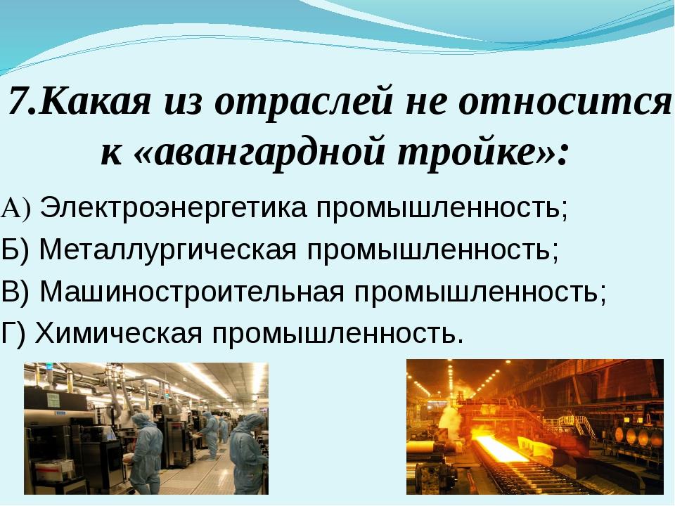 7.Какая из отраслей не относится к «авангардной тройке»: А) Электроэнергетика...