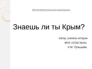 Интеллектуальная викторина Знаешь ли ты Крым? Автор: учитель истории МОУ «СО