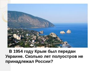 В 1954 году Крым был передан Украине. Сколько лет полуостров не принадлежал