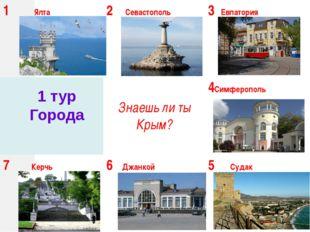 1 тур Города 1Ялта 2Севастополь 3Евпатория Знаешь ли ты Крым? 4Симферополь 7