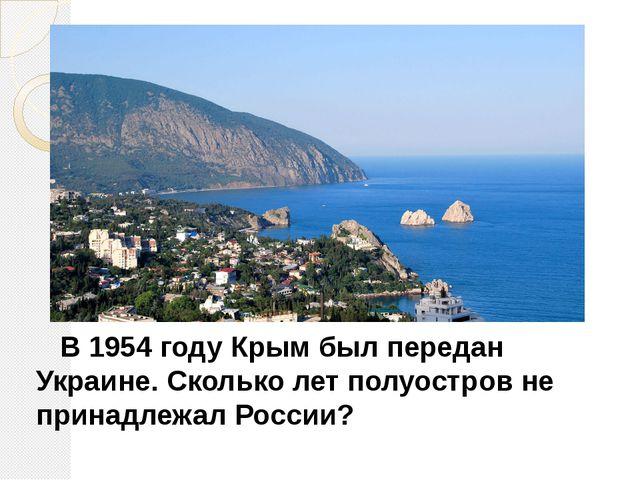 В 1954 году Крым был передан Украине. Сколько лет полуостров не принадлежал...