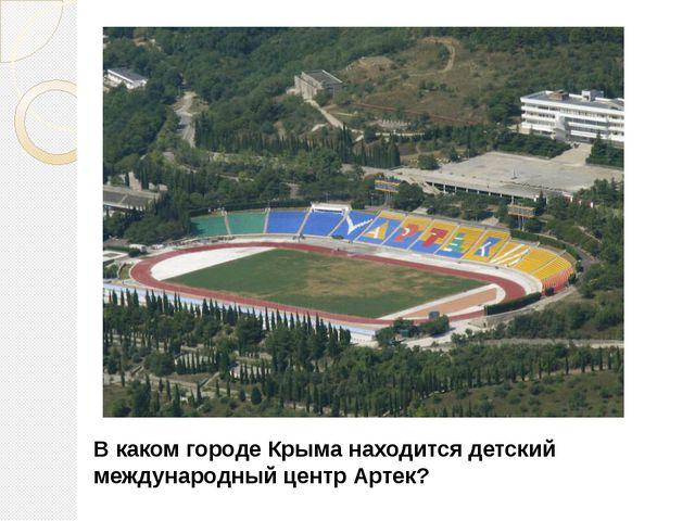 В каком городе Крыма находится детский международный центр Артек?