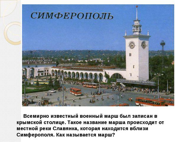 Всемирно известный военный марш был записан в крымской столице. Такое назван...