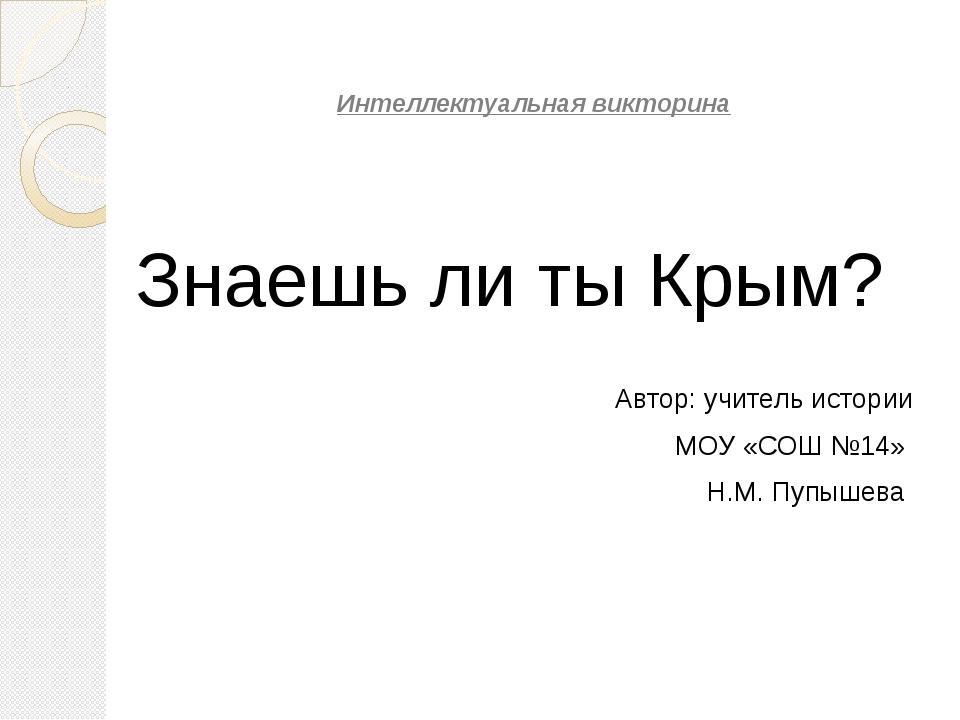 Интеллектуальная викторина Знаешь ли ты Крым? Автор: учитель истории МОУ «СО...