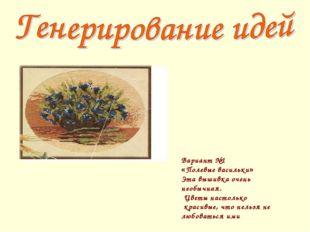 Вариант №1 «Полевые васильки» Эта вышивка очень необычная. Цветы настолько кр