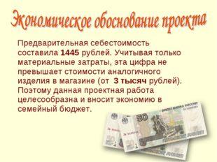 Предварительная себестоимость составила 1445 рублей. Учитывая только материа
