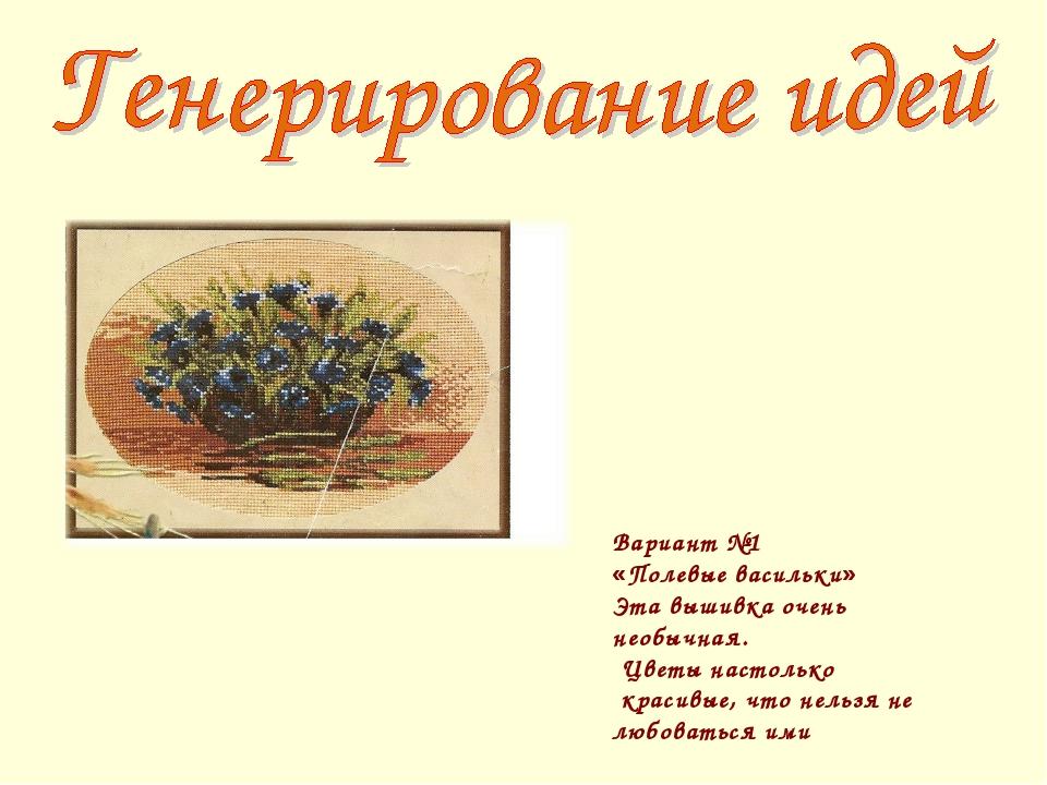 Вариант №1 «Полевые васильки» Эта вышивка очень необычная. Цветы настолько кр...