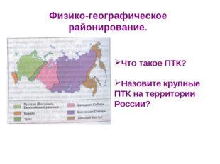 Физико-географическое районирование. Что такое ПТК? Назовите крупные ПТК на т