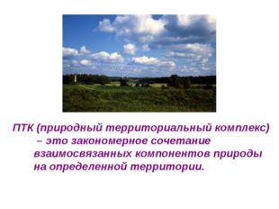 ПТК (природный территориальный комплекс) – это закономерное сочетание взаимос