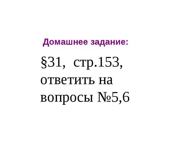 Домашнее задание: §31, стр.153, ответить на вопросы №5,6