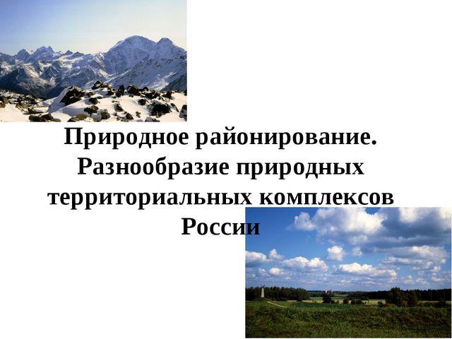 Природное районирование. Разнообразие природных территориальных комплексов Ро...