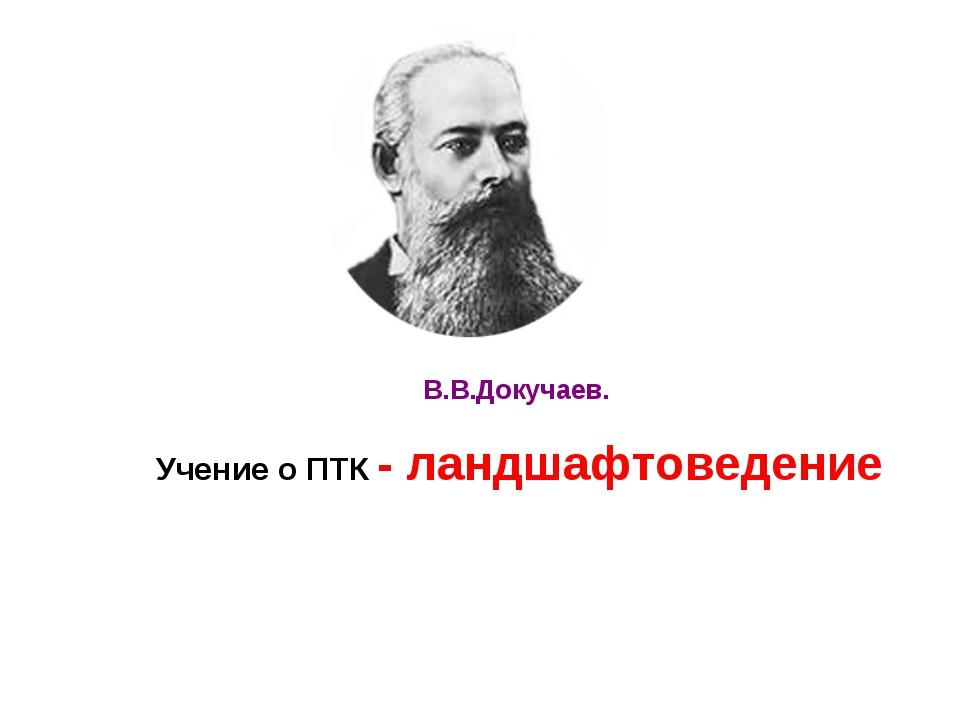 Учение о ПТК - ландшафтоведение В.В.Докучаев.