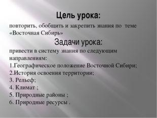 Цель урока: повторить, обобщить и закрепить знания по теме «Восточная Сибирь»