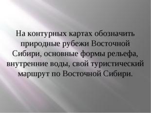 На контурных картах обозначить природные рубежи Восточной Сибири, основные фо