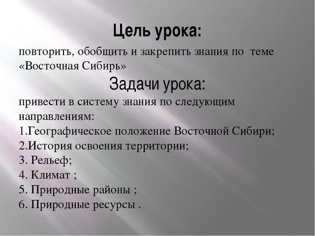 Цель урока: повторить, обобщить и закрепить знания по теме «Восточная Сибирь»...