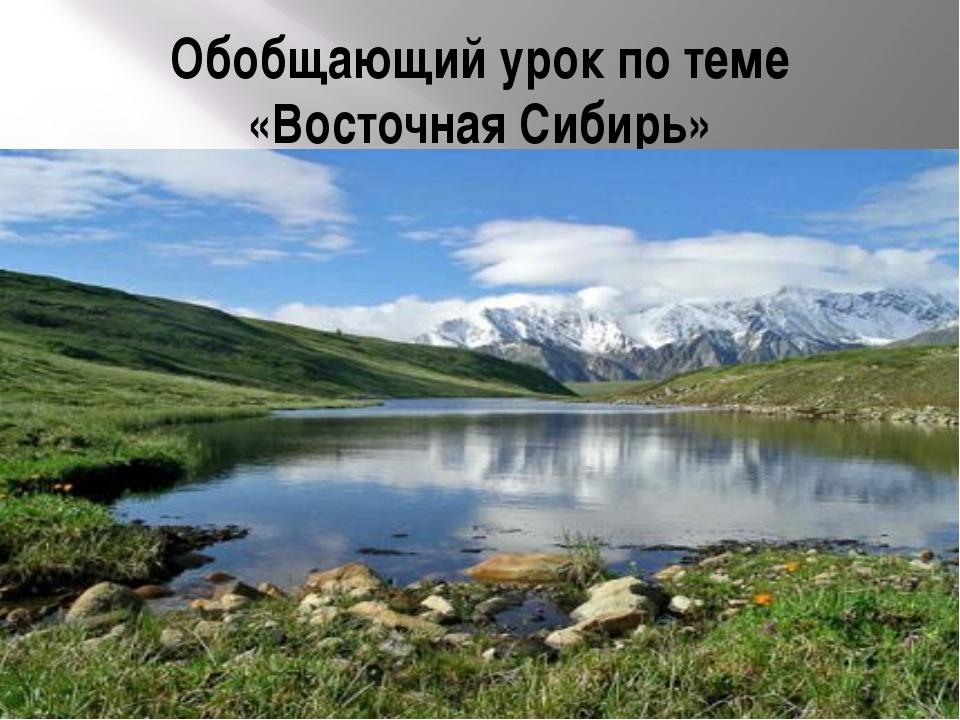 Обобщающий урок по теме «Восточная Сибирь»