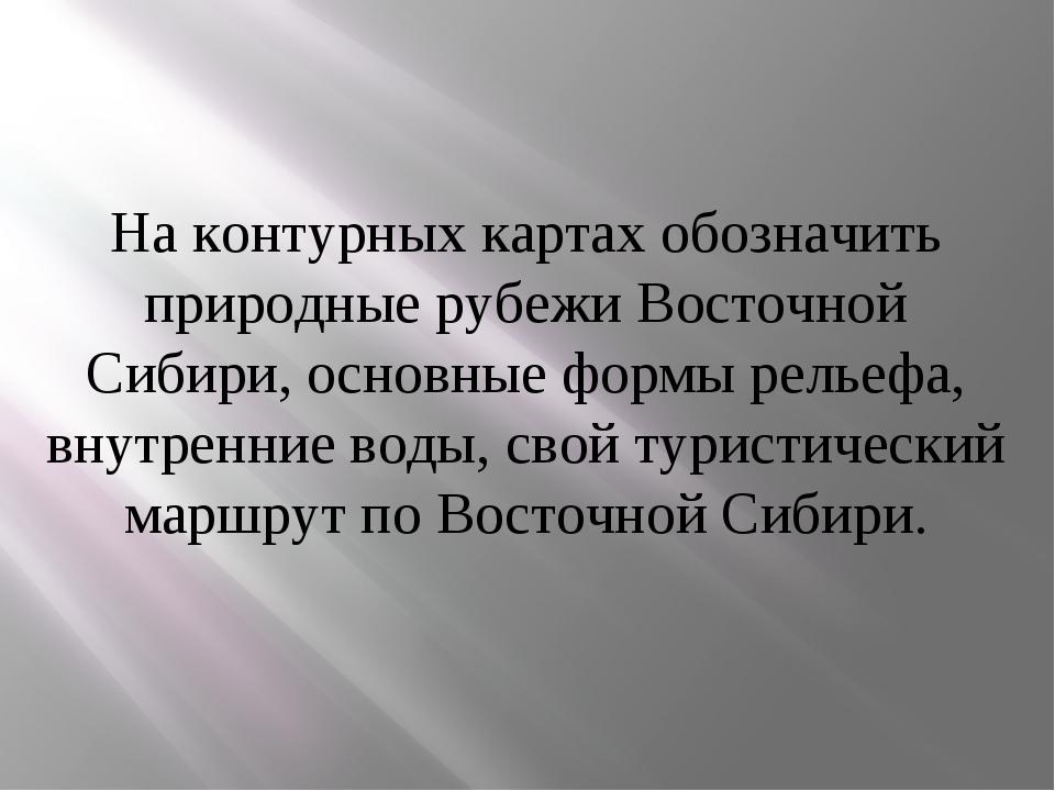 На контурных картах обозначить природные рубежи Восточной Сибири, основные фо...