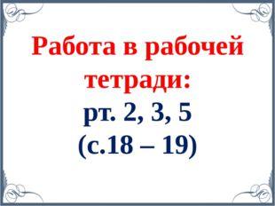 Работа в рабочей тетради: рт. 2, 3, 5 (с.18 – 19)