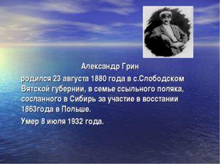 Александр Грин родился 23 августа 1880 года в с.Слободском Вятской губернии,