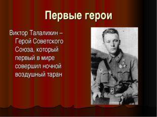 Первые герои Виктор Талалихин – Герой Советского Союза, который первый в мире