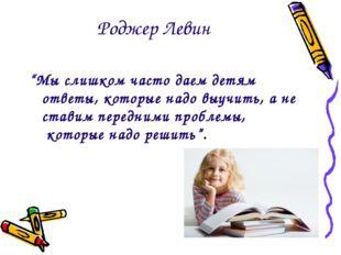 """Роджер Левин """"Мы слишком часто даем детям ответы, которые надо выучить, а не"""