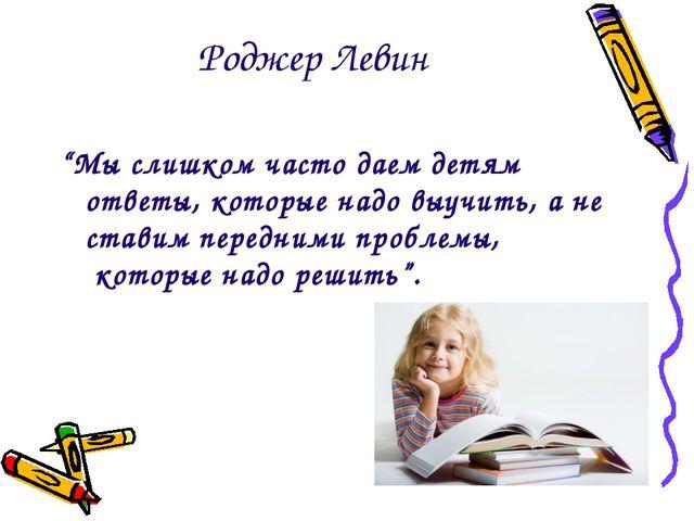 """Роджер Левин """"Мы слишком часто даем детям ответы, которые надо выучить, а не..."""