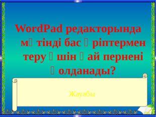 WordPad редакторында мәтінді бас әріптермен теру үшін қай пернені қолданады?