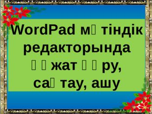 WordPad мәтіндік редакторында құжат құру, сақтау, ашу Ашық сабақтар