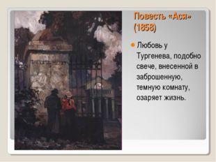 Повесть «Ася» (1858) Любовь у Тургенева, подобно свече, внесенной в заброшенн